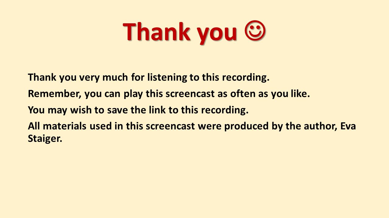 Thank you Thank you Thank you very much for listening to this recording. Remember, you can play this screencast as often as you like. You may wish to