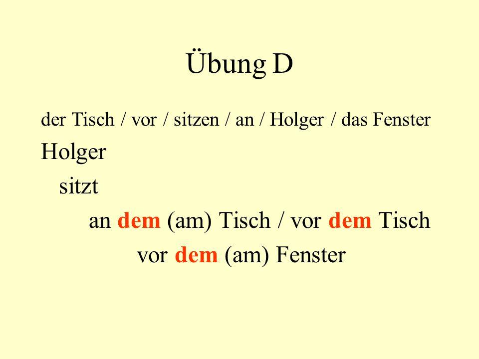 Übung D der Tisch / vor / sitzen / an / Holger / das Fenster Holger sitzt an dem (am) Tisch / vor dem Tisch vor dem (am) Fenster