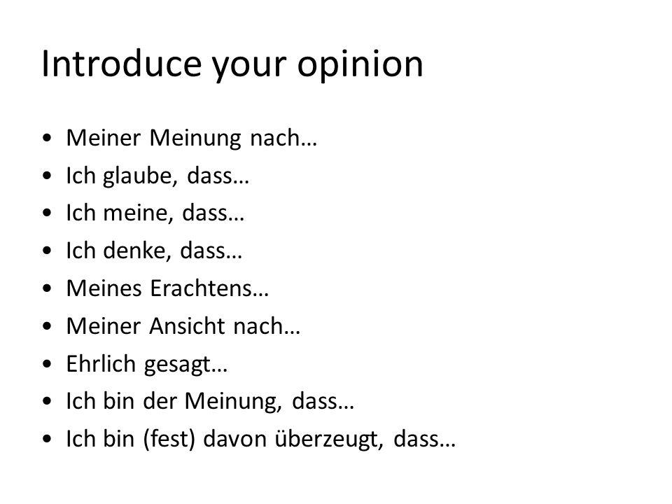 Introduce your opinion Meiner Meinung nach… Ich glaube, dass… Ich meine, dass… Ich denke, dass… Meines Erachtens… Meiner Ansicht nach… Ehrlich gesagt… Ich bin der Meinung, dass… Ich bin (fest) davon überzeugt, dass…