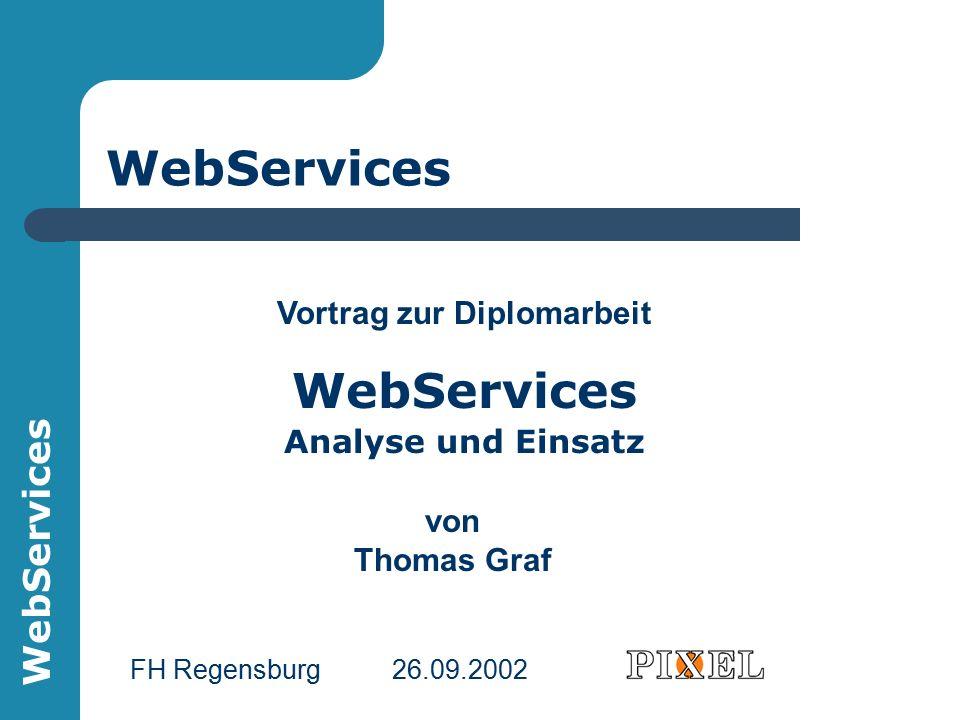 WebServices Vortrag zur Diplomarbeit WebServices Analyse und Einsatz von Thomas Graf FH Regensburg 26.09.2002