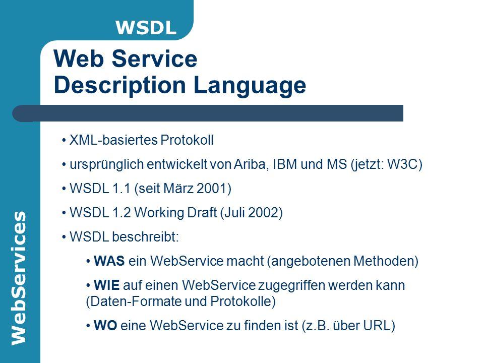 WebServices Web Service Description Language WSDL XML-basiertes Protokoll ursprünglich entwickelt von Ariba, IBM und MS (jetzt: W3C) WSDL 1.1 (seit März 2001) WSDL 1.2 Working Draft (Juli 2002) WSDL beschreibt: WAS ein WebService macht (angebotenen Methoden) WIE auf einen WebService zugegriffen werden kann (Daten-Formate und Protokolle) WO eine WebService zu finden ist (z.B.