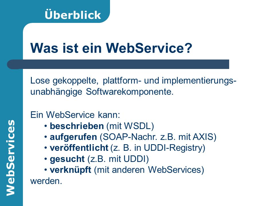 WebServices Apache eXtensible Interaction System AXIS OpenSource-Framework (Java) für den Entwurf, Einsatz und Konsum von WebServices Nachfolger von Apache SOAP SAX statt DOM Komponentenbasierter Einsatz Einfaches Transport-Framework (Sender u.