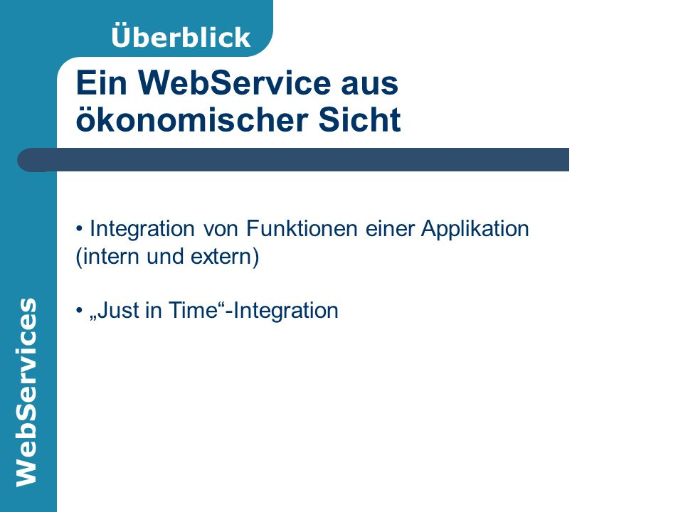 "WebServices Ein WebService aus ökonomischer Sicht Überblick Integration von Funktionen einer Applikation (intern und extern) ""Just in Time -Integration"