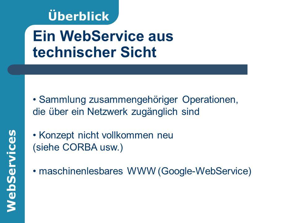 WebServices Ein WebService aus technischer Sicht Überblick Sammlung zusammengehöriger Operationen, die über ein Netzwerk zugänglich sind Konzept nicht vollkommen neu (siehe CORBA usw.) maschinenlesbares WWW (Google-WebService)