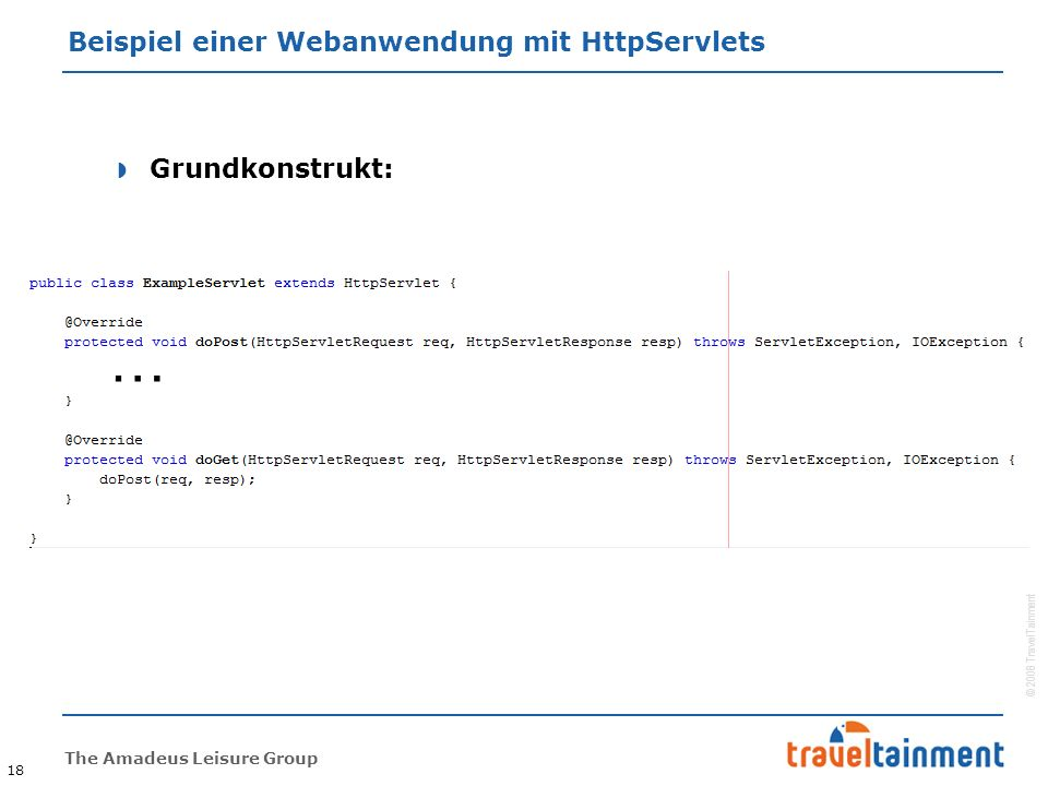 © 2008 TravelTainment The Amadeus Leisure Group Beispiel einer Webanwendung mit HttpServlets 18  Grundkonstrukt: …