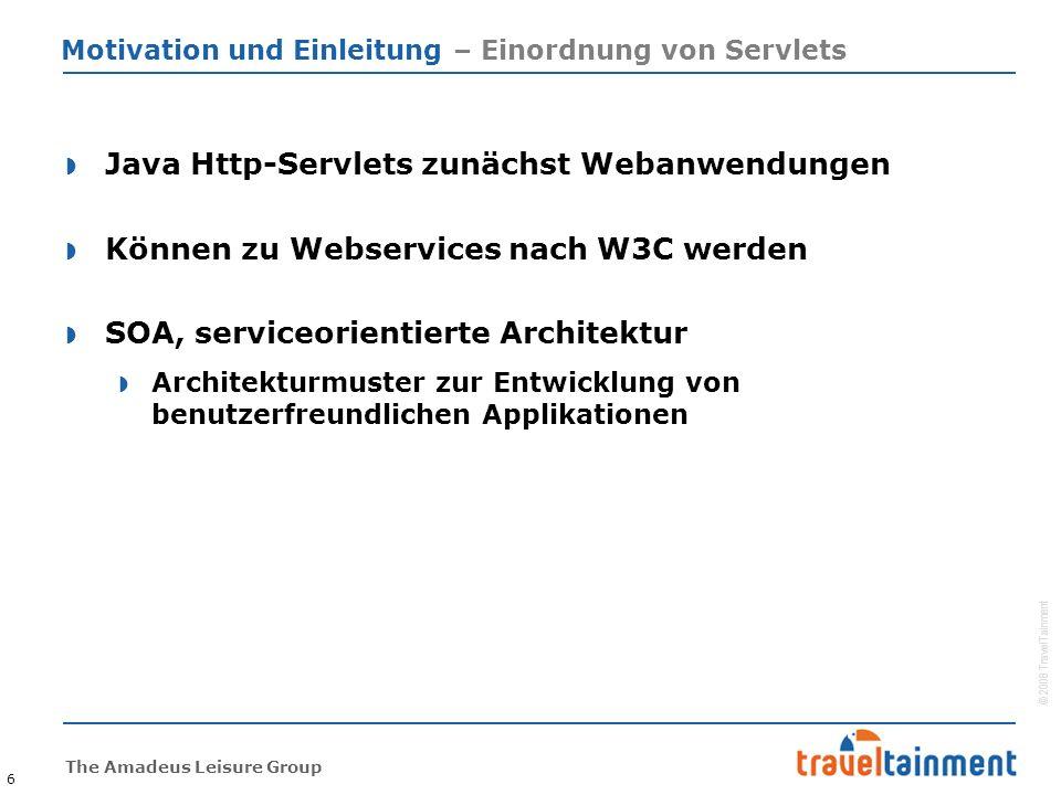 © 2008 TravelTainment The Amadeus Leisure Group Motivation und Einleitung – Einordnung von Servlets  Java Http-Servlets zunächst Webanwendungen  Können zu Webservices nach W3C werden  SOA, serviceorientierte Architektur  Architekturmuster zur Entwicklung von benutzerfreundlichen Applikationen 6
