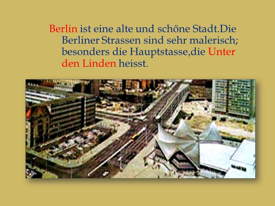 Berlin ist eine alte und schőne Stadt.Die Berliner Strassen sind sehr malerisch; besonders die Hauptstasse,die Unter den Linden heisst.