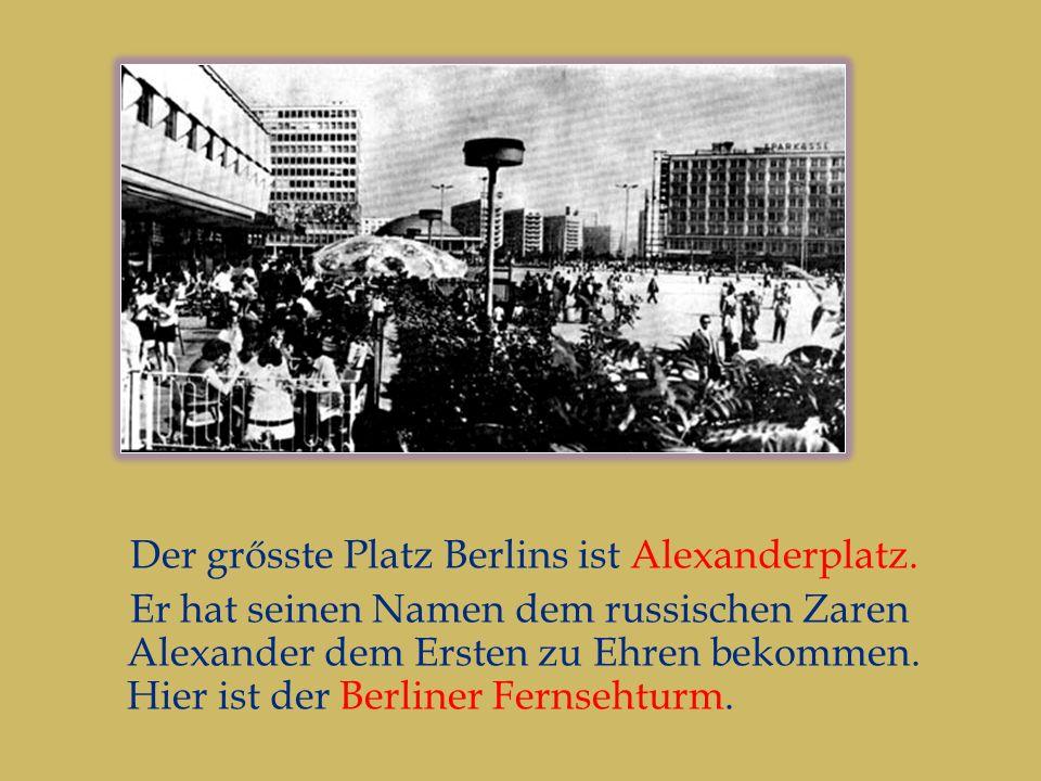 Der grősste Platz Berlins ist Alexanderplatz.