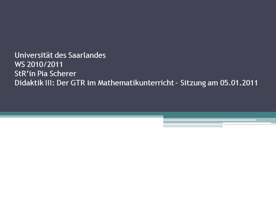 Universität des Saarlandes WS 2010/2011 StR'in Pia Scherer Didaktik III: Der GTR im Mathematikunterricht – Sitzung am 05.01.2011