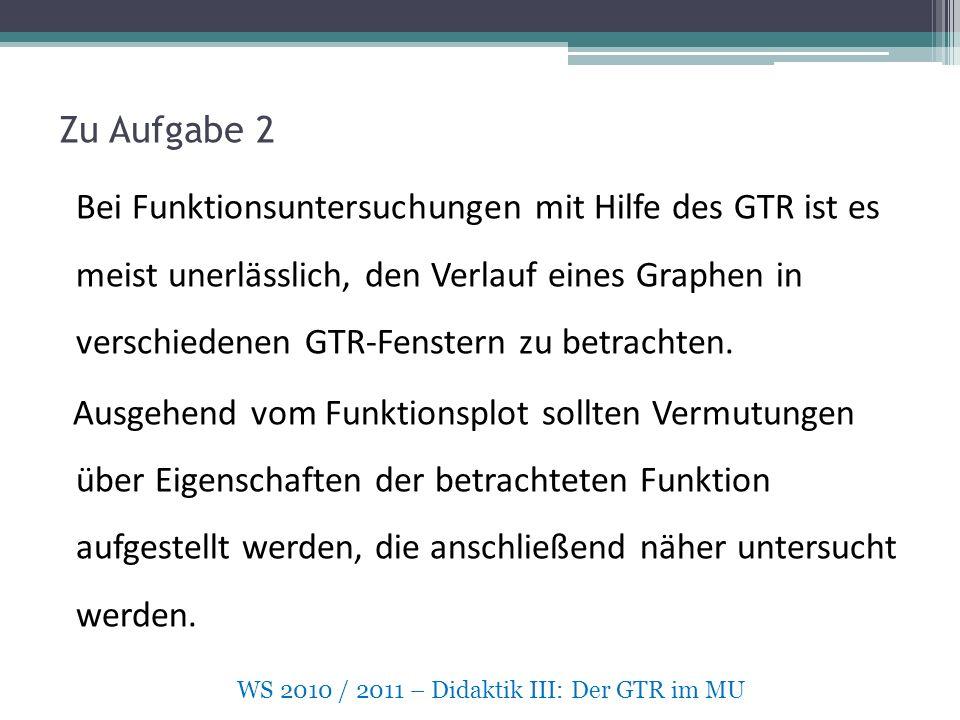 Zu Aufgabe 2 Bei Funktionsuntersuchungen mit Hilfe des GTR ist es meist unerlässlich, den Verlauf eines Graphen in verschiedenen GTR-Fenstern zu betrachten.