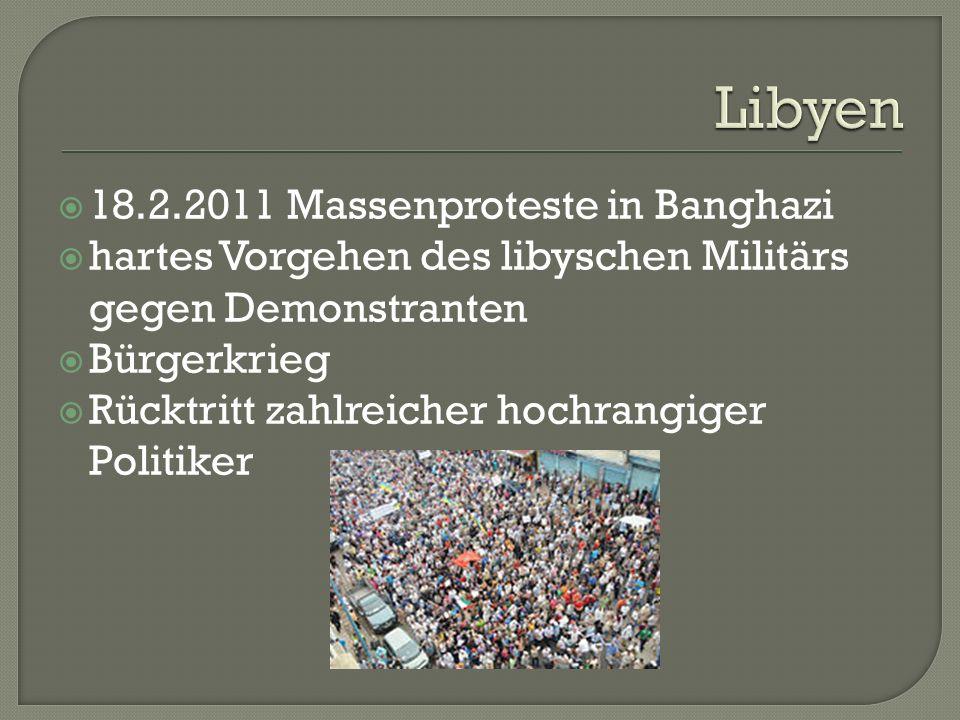  18.2.2011 Massenproteste in Banghazi  hartes Vorgehen des libyschen Militärs gegen Demonstranten  Bürgerkrieg  Rücktritt zahlreicher hochrangiger Politiker