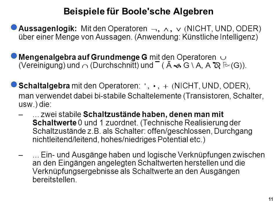 11 Beispiele für Boole sche Algebren Aussagenlogik: Mit den Operatoren  NICHT, UND, ODER) über einer Menge von Aussagen.