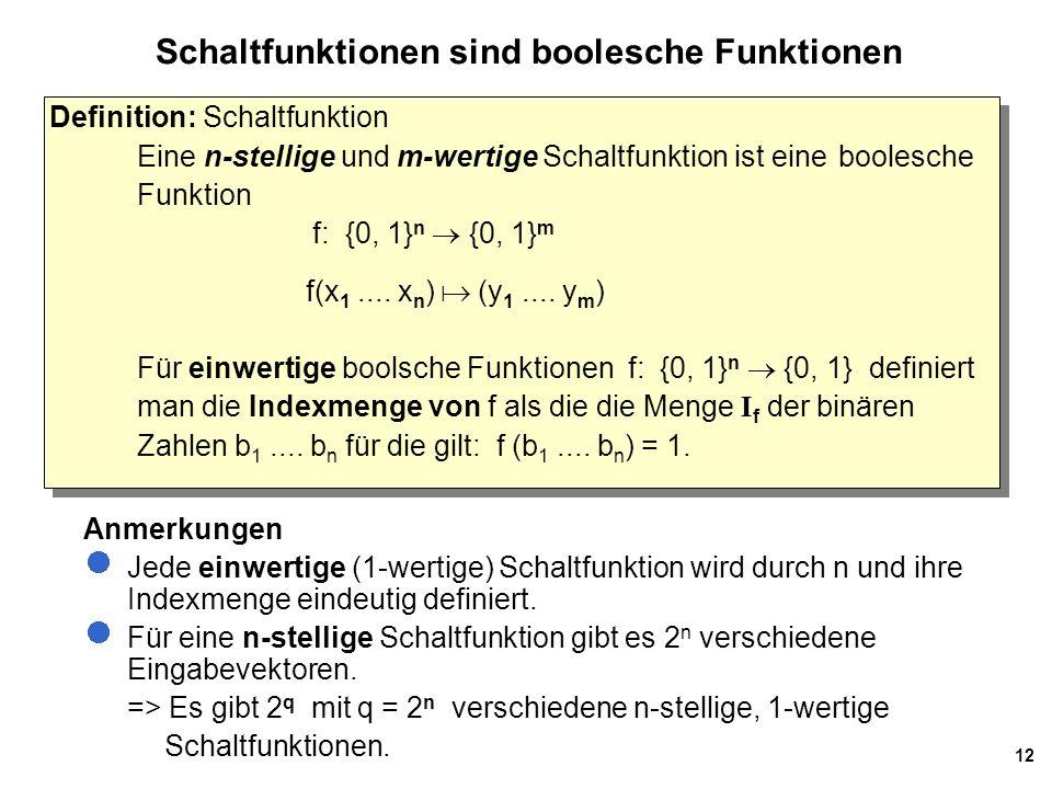 12 Schaltfunktionen sind boolesche Funktionen Definition: Schaltfunktion Eine n-stellige und m-wertige Schaltfunktion ist eine boolesche Funktion f: {0, 1} n  {0, 1} m f(x 1....