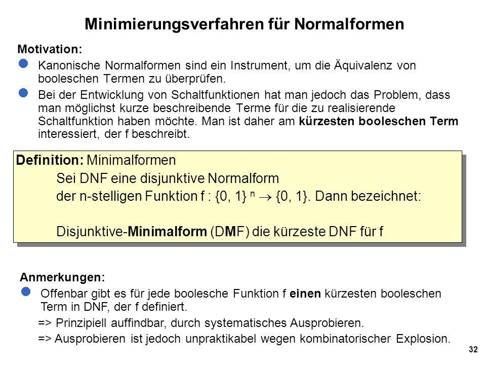 32 Minimierungsverfahren für Normalformen Motivation: Kanonische Normalformen sind ein Instrument, um die Äquivalenz von booleschen Termen zu überprüfen.