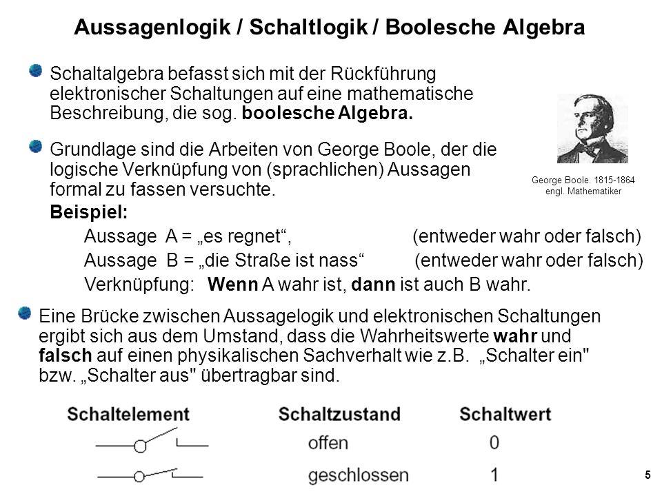 5 Aussagenlogik / Schaltlogik / Boolesche Algebra Schaltalgebra befasst sich mit der Rückführung elektronischer Schaltungen auf eine mathematische Beschreibung, die sog.