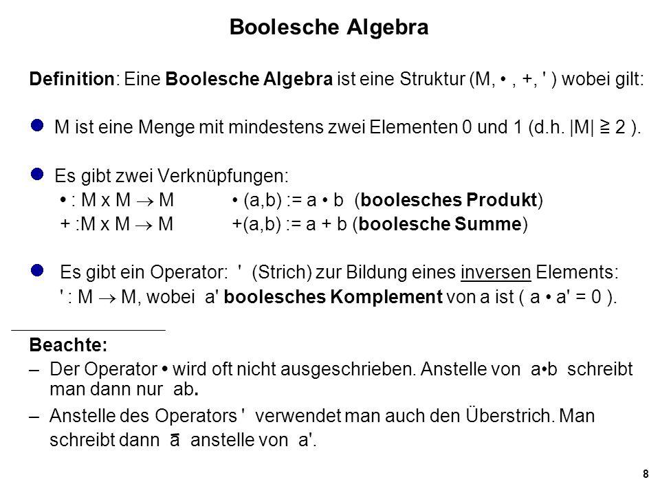 8 Boolesche Algebra Definition: Eine Boolesche Algebra ist eine Struktur (M,, +, ) wobei gilt: M ist eine Menge mit mindestens zwei Elementen 0 und 1 (d.h.