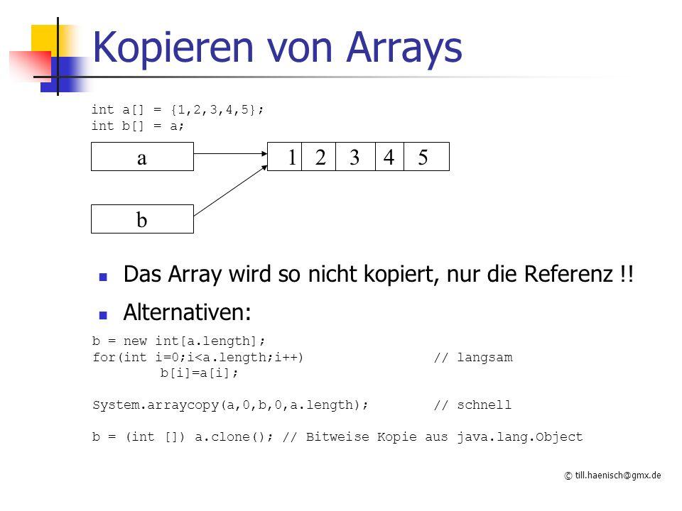 © till.haenisch@gmx.de Kopieren von Arrays Das Array wird so nicht kopiert, nur die Referenz !.