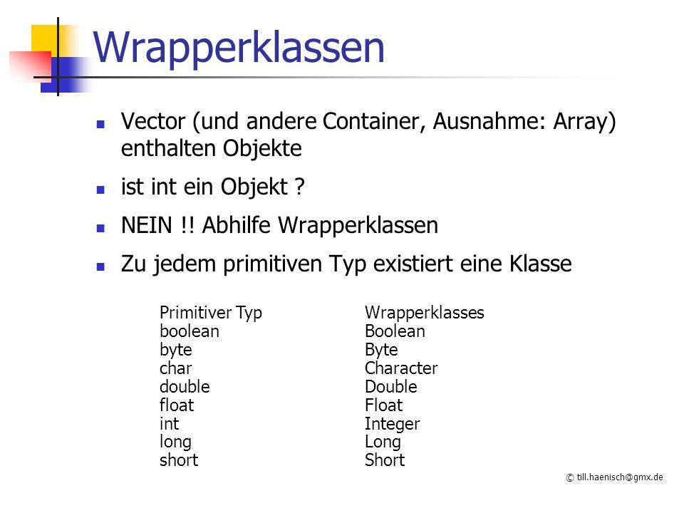 © till.haenisch@gmx.de Wrapperklassen Vector (und andere Container, Ausnahme: Array) enthalten Objekte ist int ein Objekt .