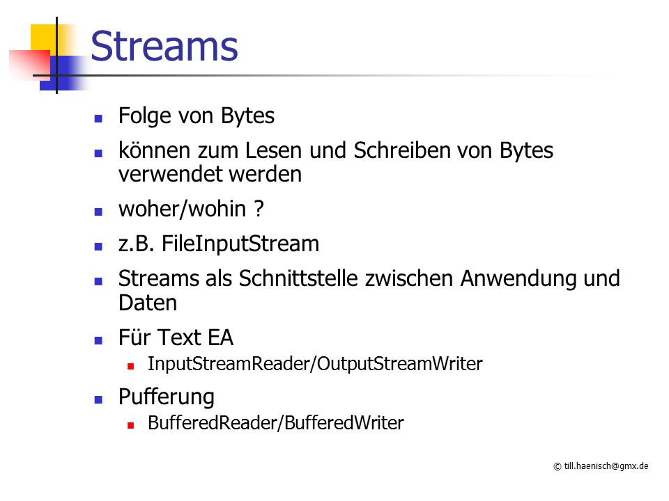 © till.haenisch@gmx.de Ausgabe mal anders FileOutputStream os = new FileOutputStream( y.gz ); GZIPOutputStream zos = new GZIPOutputStream(os); PrintWriter pw = new PrintWriter(zos); pw.println( HALLO ); pw.close(); AnwendungPrintWriterGZIPOutputStreamFileOutputStreamFile