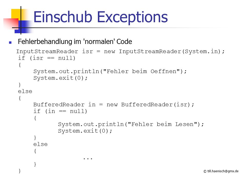 © till.haenisch@gmx.de Fehlerbehandlung vom Code getrennt InputStreamReader isr = new InputStreamReader(System.in); if (isr == null) { iStatus = ERR_OPEN; goto Error; } BufferedReader in = new BufferedReader(isr); if (in == null) { iStatus = ERR_READER; goto Error; }...