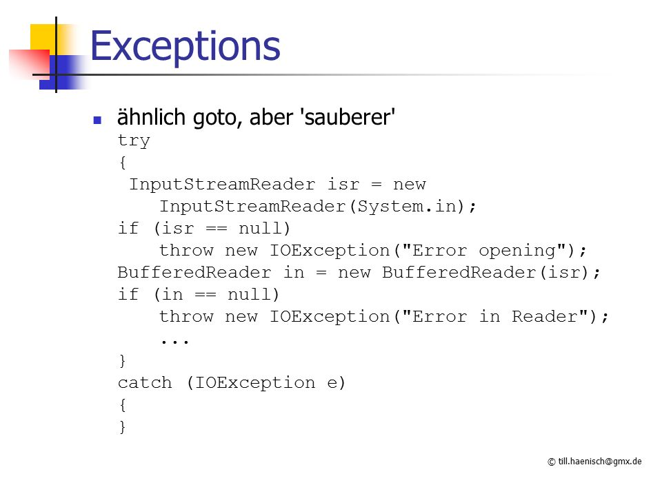 © till.haenisch@gmx.de Exceptions ähnlich goto, aber sauberer try { InputStreamReader isr = new InputStreamReader(System.in); if (isr == null) throw new IOException( Error opening ); BufferedReader in = new BufferedReader(isr); if (in == null) throw new IOException( Error in Reader );...