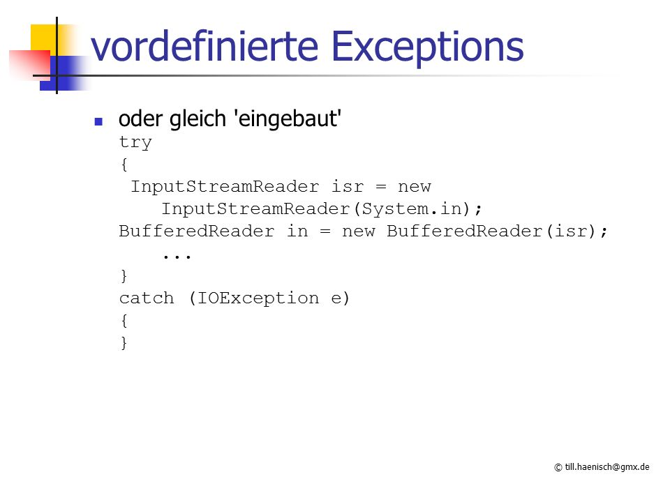 © till.haenisch@gmx.de vordefinierte Exceptions oder gleich eingebaut try { InputStreamReader isr = new InputStreamReader(System.in); BufferedReader in = new BufferedReader(isr);...
