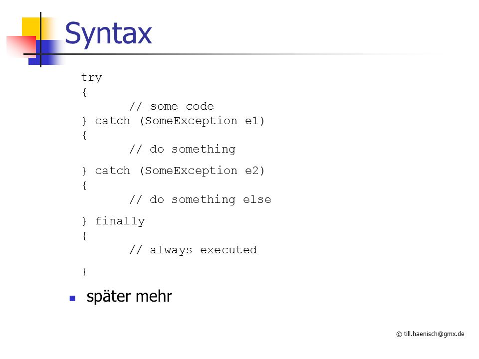 © till.haenisch@gmx.de Syntax try { // some code } catch (SomeException e1) { // do something } catch (SomeException e2) { // do something else } finally { // always executed } später mehr