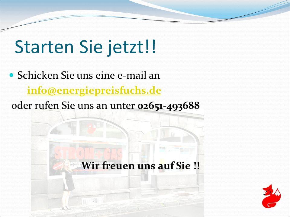 Starten Sie jetzt!! Schicken Sie uns eine e-mail an info@energiepreisfuchs.de oder rufen Sie uns an unter 02651-493688 Wir freuen uns auf Sie !!