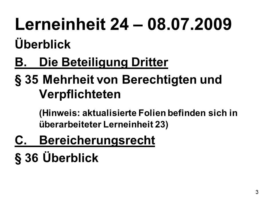 3 Lerneinheit 24 – 08.07.2009 Überblick B.Die Beteiligung Dritter § 35 Mehrheit von Berechtigten und Verpflichteten (Hinweis: aktualisierte Folien befinden sich in überarbeiteter Lerneinheit 23) C.Bereicherungsrecht § 36 Überblick
