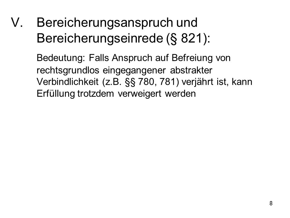 8 V.Bereicherungsanspruch und Bereicherungseinrede (§ 821): Bedeutung: Falls Anspruch auf Befreiung von rechtsgrundlos eingegangener abstrakter Verbindlichkeit (z.B.