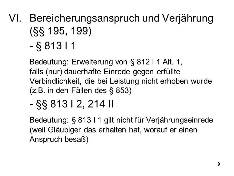 9 VI.Bereicherungsanspruch und Verjährung (§§ 195, 199) - § 813 I 1 Bedeutung: Erweiterung von § 812 I 1 Alt.