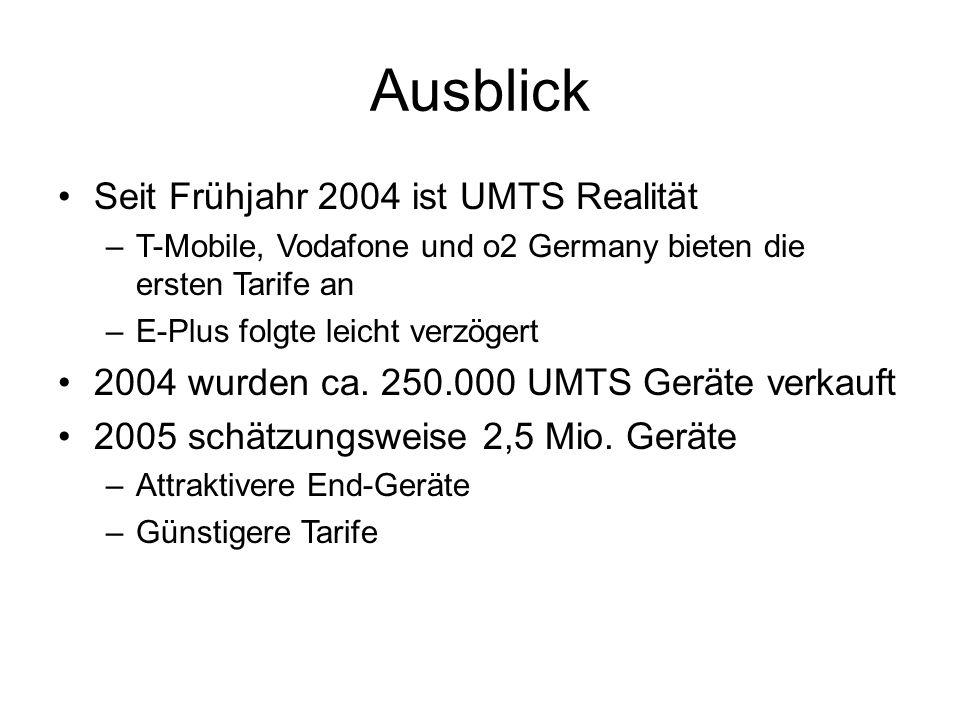 Ausblick Seit Frühjahr 2004 ist UMTS Realität –T-Mobile, Vodafone und o2 Germany bieten die ersten Tarife an –E-Plus folgte leicht verzögert 2004 wurd