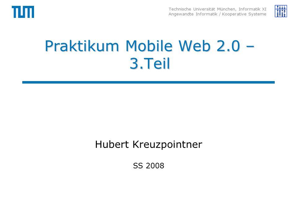 Technische Universität München, Informatik XI Angewandte Informatik / Kooperative Systeme Praktikum Mobile Web 2.0 – 3.Teil Hubert Kreuzpointner SS 2008