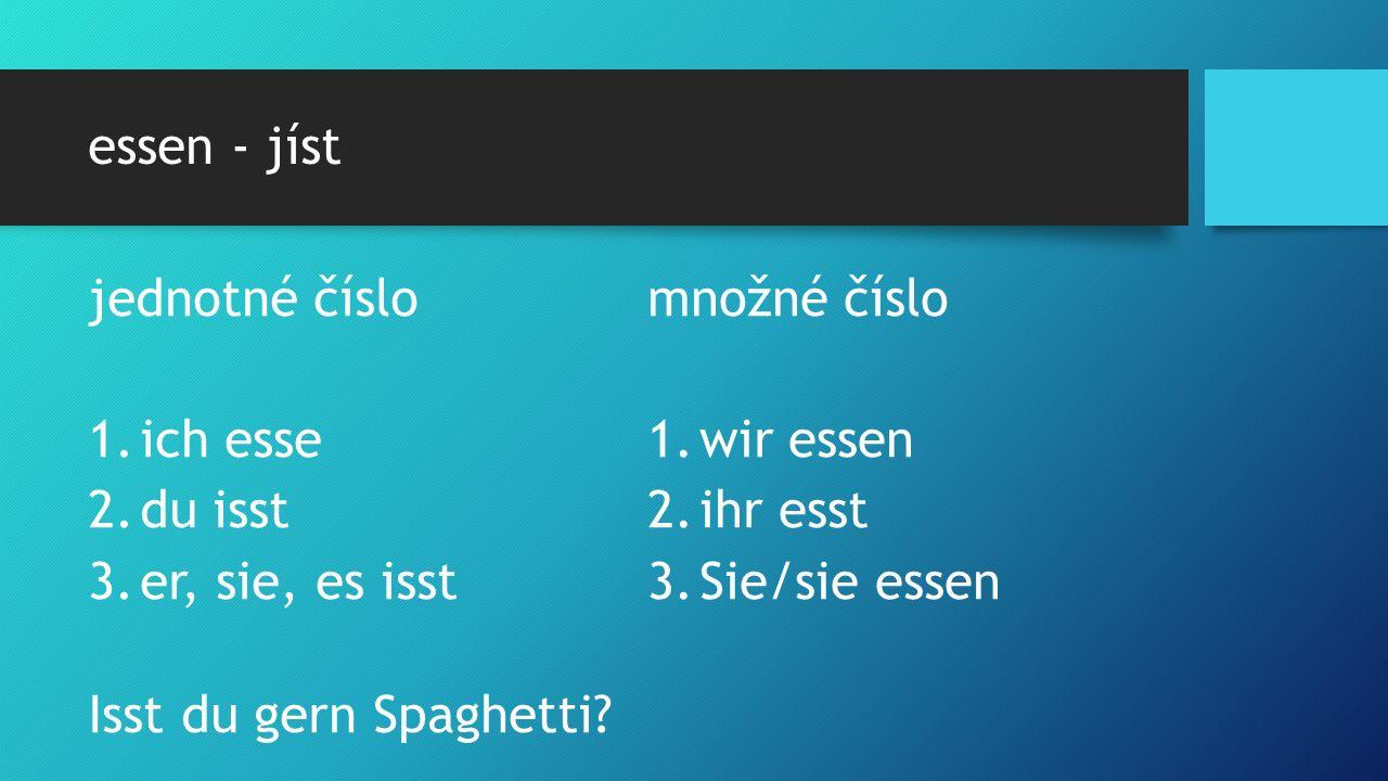 essen - jíst jednotné číslo 1.ich esse 2.du isst 3.er, sie, es isst množné číslo 1.wir essen 2.ihr esst 3.Sie/sie essen Isst du gern Spaghetti