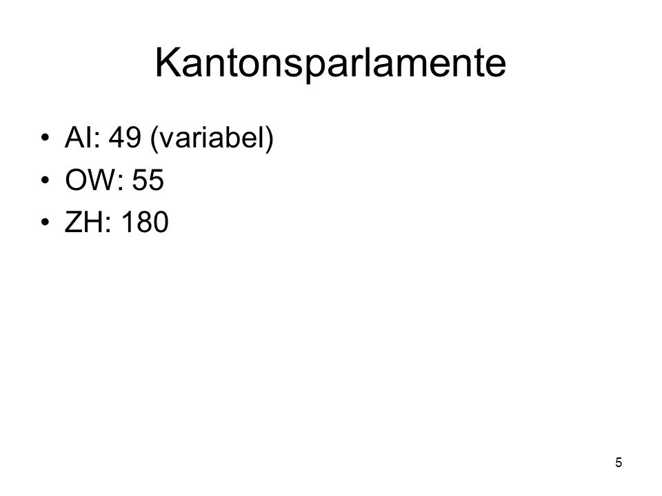 5 Kantonsparlamente AI: 49 (variabel) OW: 55 ZH: 180