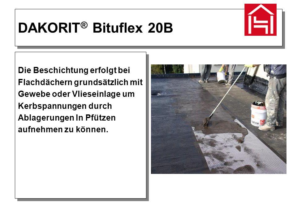 DAKORIT ® Bituflex 20B Die Beschichtung erfolgt bei Flachdächern grundsätzlich mit Gewebe oder Vlieseinlage um Kerbspannungen durch Ablagerungen In Pfützen aufnehmen zu können.