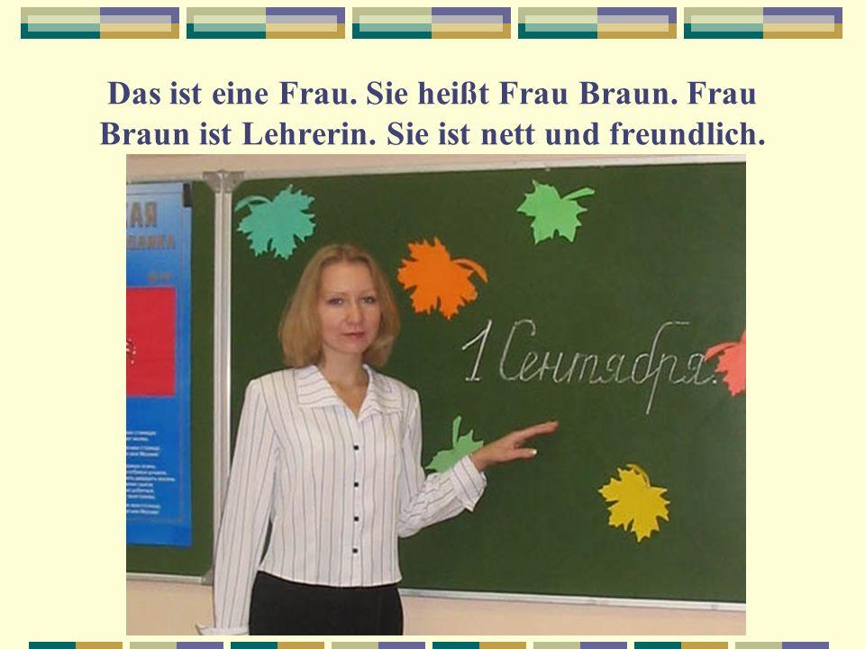 Das ist eine Frau. Sie heißt Frau Braun. Frau Braun ist Lehrerin. Sie ist nett und freundlich.