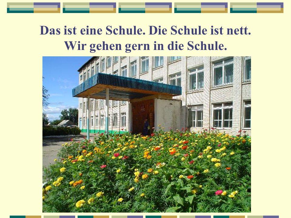 Das ist eine Schule. Die Schule ist nett. Wir gehen gern in die Schule.