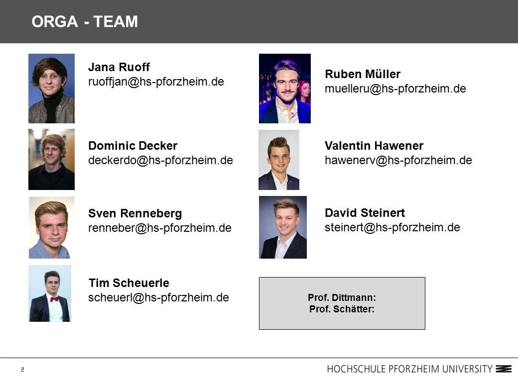 2 ORGA - TEAM Jana Ruoff ruoffjan@hs-pforzheim.de Dominic Decker deckerdo@hs-pforzheim.de Sven Renneberg renneber@hs-pforzheim.de Tim Scheuerle scheuerl@hs-pforzheim.de Ruben Müller muelleru@hs-pforzheim.de Valentin Hawener hawenerv@hs-pforzheim.de David Steinert steinert@hs-pforzheim.de Prof.