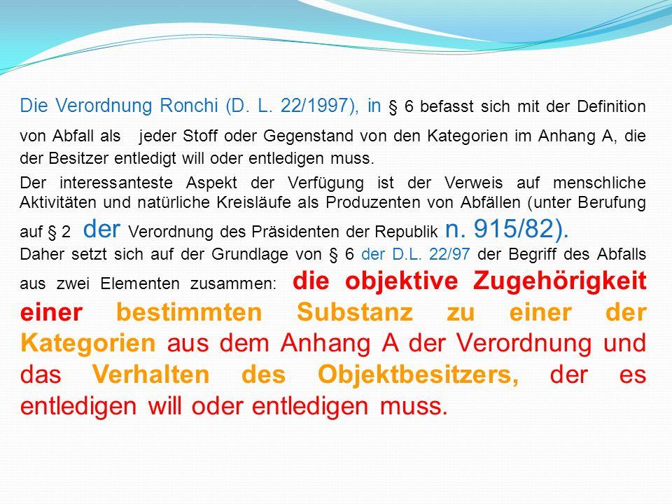 Die Verordnung Ronchi (D. L. 22/1997), in § 6 befasst sich mit der Definition von Abfall als : jeder Stoff oder Gegenstand von den Kategorien im Anhan