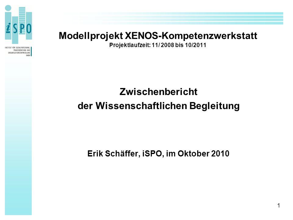 1 Modellprojekt XENOS-Kompetenzwerkstatt Projektlaufzeit: 11/ 2008 bis 10/2011 Zwischenbericht der Wissenschaftlichen Begleitung Erik Schäffer, iSPO, im Oktober 2010