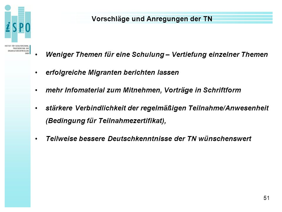 51 Vorschläge und Anregungen der TN Weniger Themen für eine Schulung – Vertiefung einzelner Themen erfolgreiche Migranten berichten lassen mehr Infomaterial zum Mitnehmen, Vorträge in Schriftform stärkere Verbindlichkeit der regelmäßigen Teilnahme/Anwesenheit (Bedingung für Teilnahmezertifikat), Teilweise bessere Deutschkenntnisse der TN wünschenswert