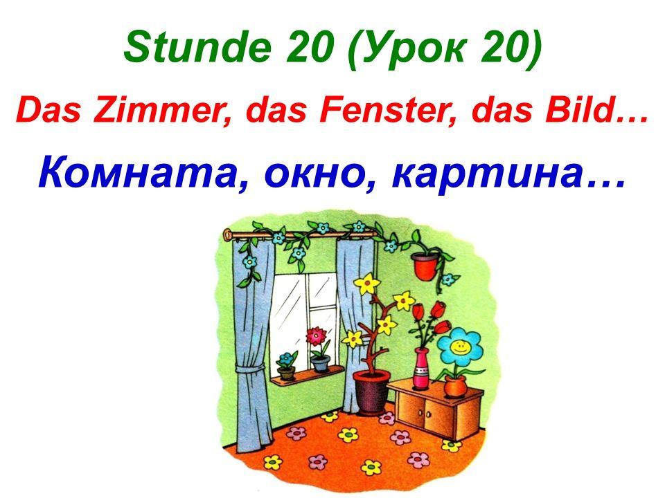 Stunde 20 (Урок 20) Das Zimmer, das Fenster, das Bild… Комната, окно, картина…