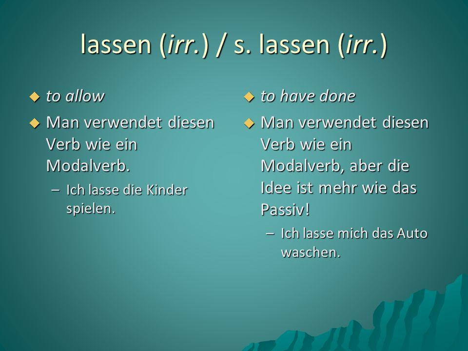 lassen (irr.) / s. lassen (irr.)  to allow  Man verwendet diesen Verb wie ein Modalverb. –Ich lasse die Kinder spielen.  to have done  Man verwend