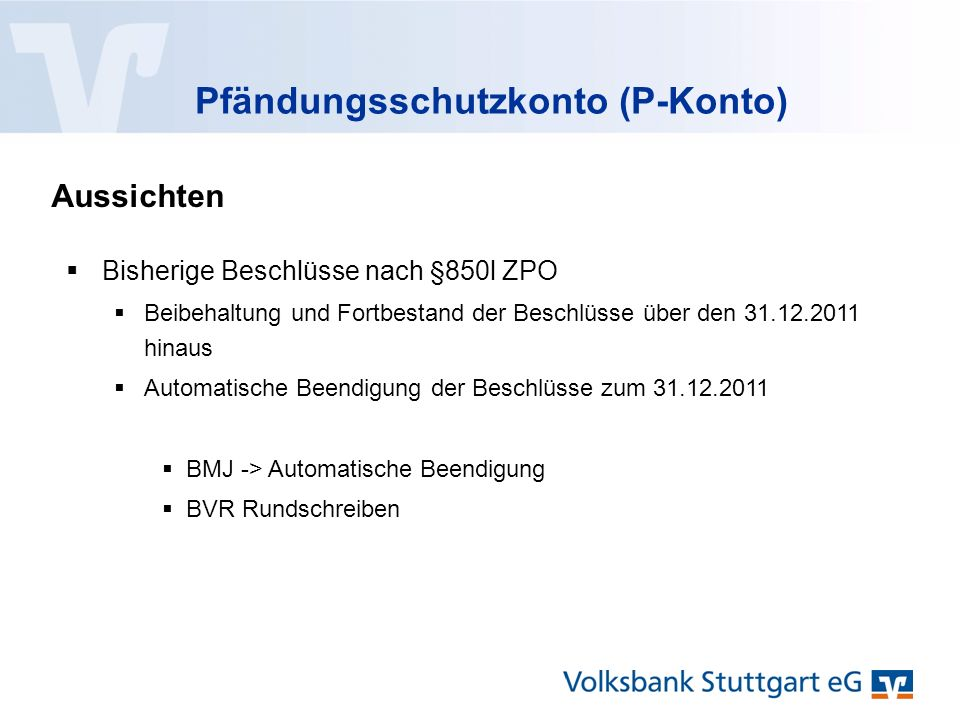 Pfändungsschutzkonto (P-Konto) Aussichten  Bisherige Beschlüsse nach §850l ZPO  Beibehaltung und Fortbestand der Beschlüsse über den 31.12.2011 hinaus  Automatische Beendigung der Beschlüsse zum 31.12.2011  BMJ -> Automatische Beendigung  BVR Rundschreiben