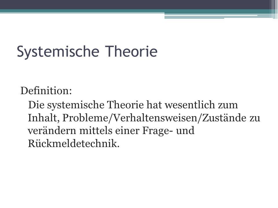 Systemische Theorie Definition: Die systemische Theorie hat wesentlich zum Inhalt, Probleme/Verhaltensweisen/Zustände zu verändern mittels einer Frage- und Rückmeldetechnik.