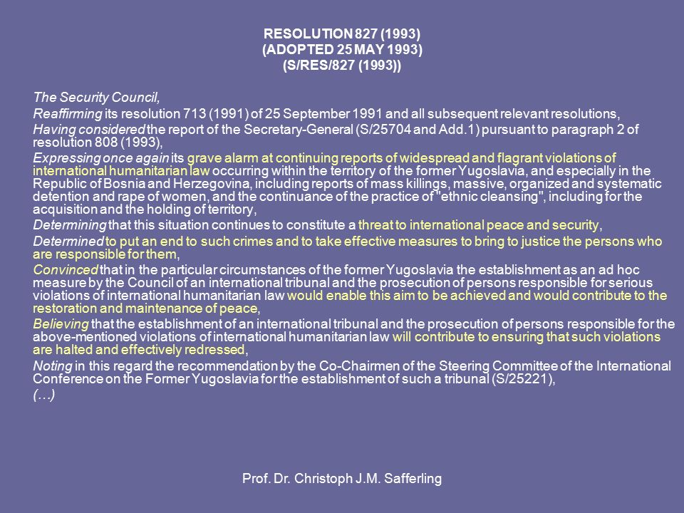 RESOLUTION 827 (1993) (ADOPTED 25 MAY 1993) (S/RES/827 (1993)) The Security Council, Reaffirming its resolution 713 (1991) of 25 September 1991 and all subsequent relevant resolutions, Having considered the report of the Secretary-General (S/25704 and Add.1) pursuant to paragraph 2 of resolution 808 (1993), Expressing once again its grave alarm at continuing reports of widespread and flagrant violations of international humanitarian law occurring within the territory of the former Yugoslavia, and especially in the Republic of Bosnia and Herzegovina, including reports of mass killings, massive, organized and systematic detention and rape of women, and the continuance of the practice of ethnic cleansing , including for the acquisition and the holding of territory, Determining that this situation continues to constitute a threat to international peace and security, Determined to put an end to such crimes and to take effective measures to bring to justice the persons who are responsible for them, Convinced that in the particular circumstances of the former Yugoslavia the establishment as an ad hoc measure by the Council of an international tribunal and the prosecution of persons responsible for serious violations of international humanitarian law would enable this aim to be achieved and would contribute to the restoration and maintenance of peace, Believing that the establishment of an international tribunal and the prosecution of persons responsible for the above-mentioned violations of international humanitarian law will contribute to ensuring that such violations are halted and effectively redressed, Noting in this regard the recommendation by the Co-Chairmen of the Steering Committee of the International Conference on the Former Yugoslavia for the establishment of such a tribunal (S/25221), (…)