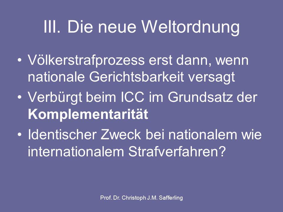 III. Die neue Weltordnung Völkerstrafprozess erst dann, wenn nationale Gerichtsbarkeit versagt Verbürgt beim ICC im Grundsatz der Komplementarität Ide