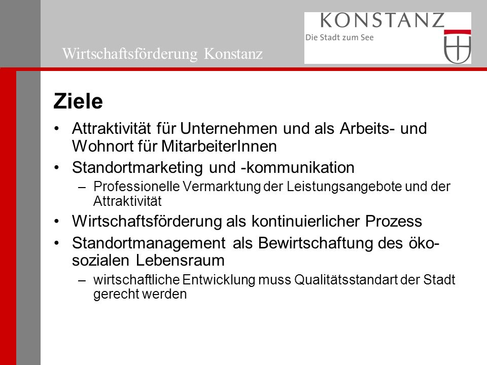 Wirtschaftsförderung Konstanz Ziele Attraktivität für Unternehmen und als Arbeits- und Wohnort für MitarbeiterInnen Standortmarketing und -kommunikation –Professionelle Vermarktung der Leistungsangebote und der Attraktivität Wirtschaftsförderung als kontinuierlicher Prozess Standortmanagement als Bewirtschaftung des öko- sozialen Lebensraum –wirtschaftliche Entwicklung muss Qualitätsstandart der Stadt gerecht werden