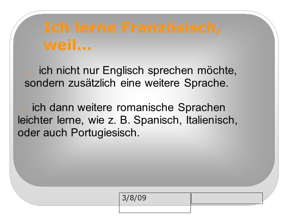 3/8/09 Ich lerne Französisch, weil... … ich dann weitere romanische Sprachen leichter lerne, wie z. B. Spanisch, Italienisch, oder auch Portugiesisch.